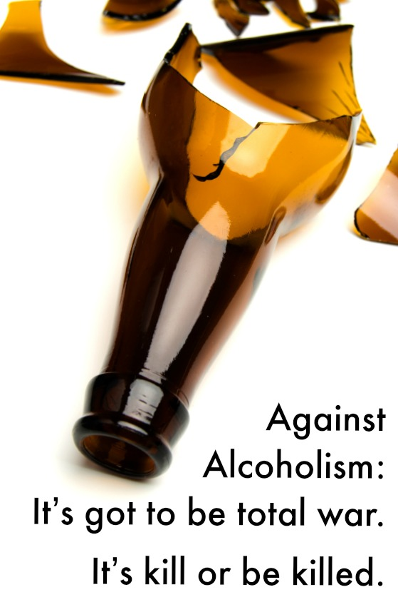Against  Alcoholism:  It's got to be total war.  It's kill or be killed.