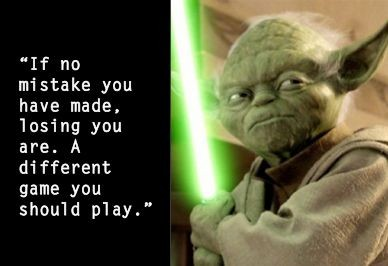 IF no mistake you have made, losing you are. A different game you should play. Yoda quote