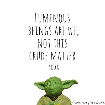 Luminous beings are we, not this crude matter. Yoda quote