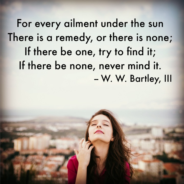 For every ailment under the sun There is a remedy, or there is none; If there be one, try to find it; If there be none, never mind it. W. W. Bartley, III
