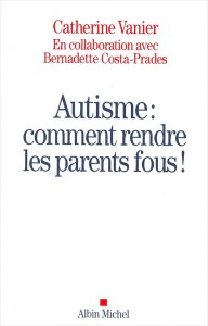 """""""Autisme, comment rendre les parents fous"""", par Catherine Vanier, Ed Albin Michel"""