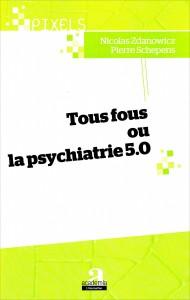 «Tous fous ou la psychiatrie 5.0» par Pierre Schepens & Nicolas Zdanowicz. Editions Academia-L'Harmattan, VP 13.30 €