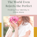 """Multicolor graphic image with a photo of woman holding flowers with text """"The world even rejects the perfect: finding your identity in Christ alone"""""""
