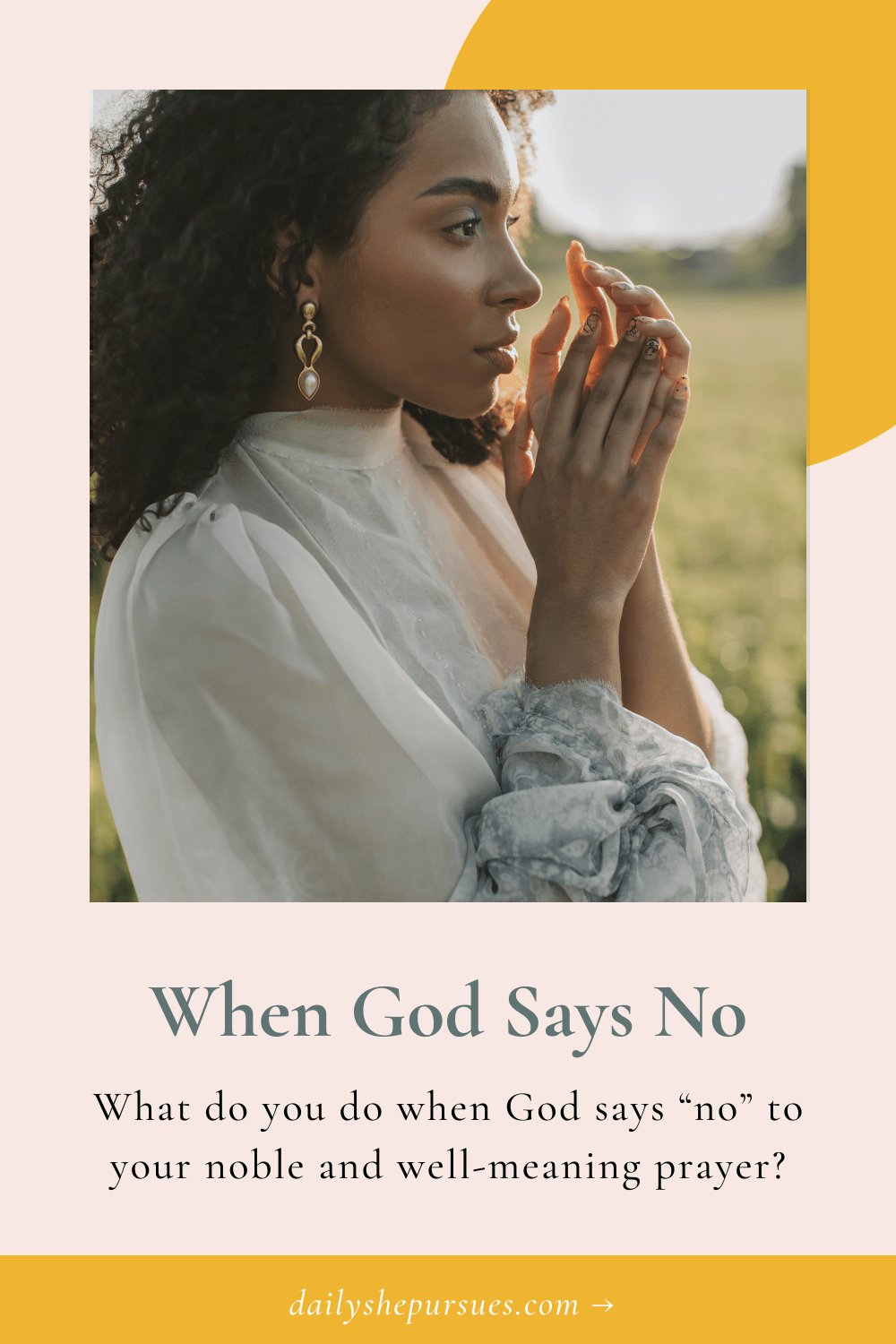 """Woman with hands together and text overlay """" When God Says No, What do you do when God says """"no"""" to your noble and well-meaning prayer?"""""""