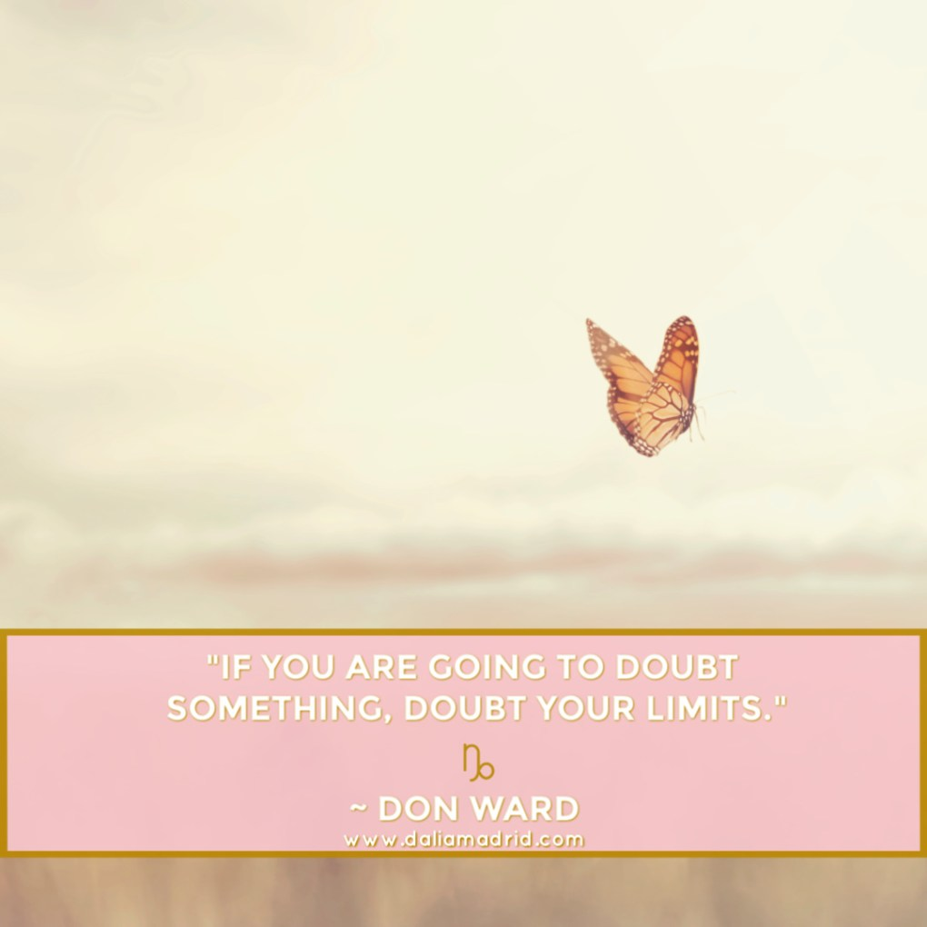 """""""If you are going to doubt something, doubt your limits."""" Don Ward. Capricorn Moon Quote."""