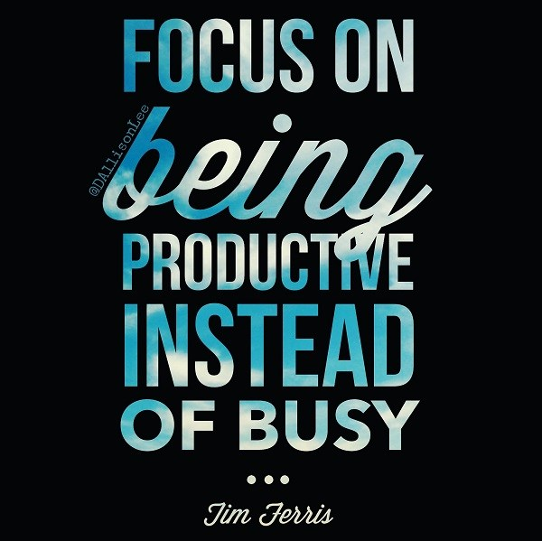 Focus on being productive instead of busy. ~Tim Ferris #productivity