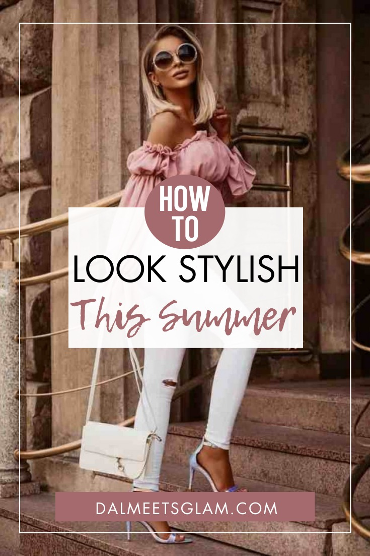 How To Look More Stylish This Summer- Timeless Tips For Every Year