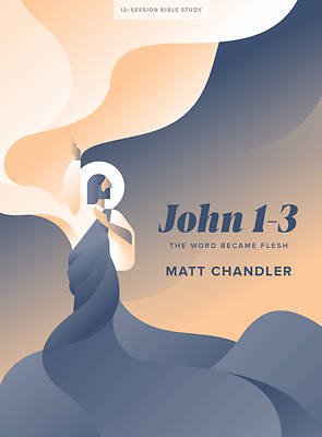 John 1-3 - Bible Study Book: The Word Became Flesh