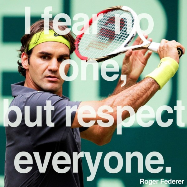 I FEAR NO ONE BUT RESPECT EVERYONE ROGER FEDERER