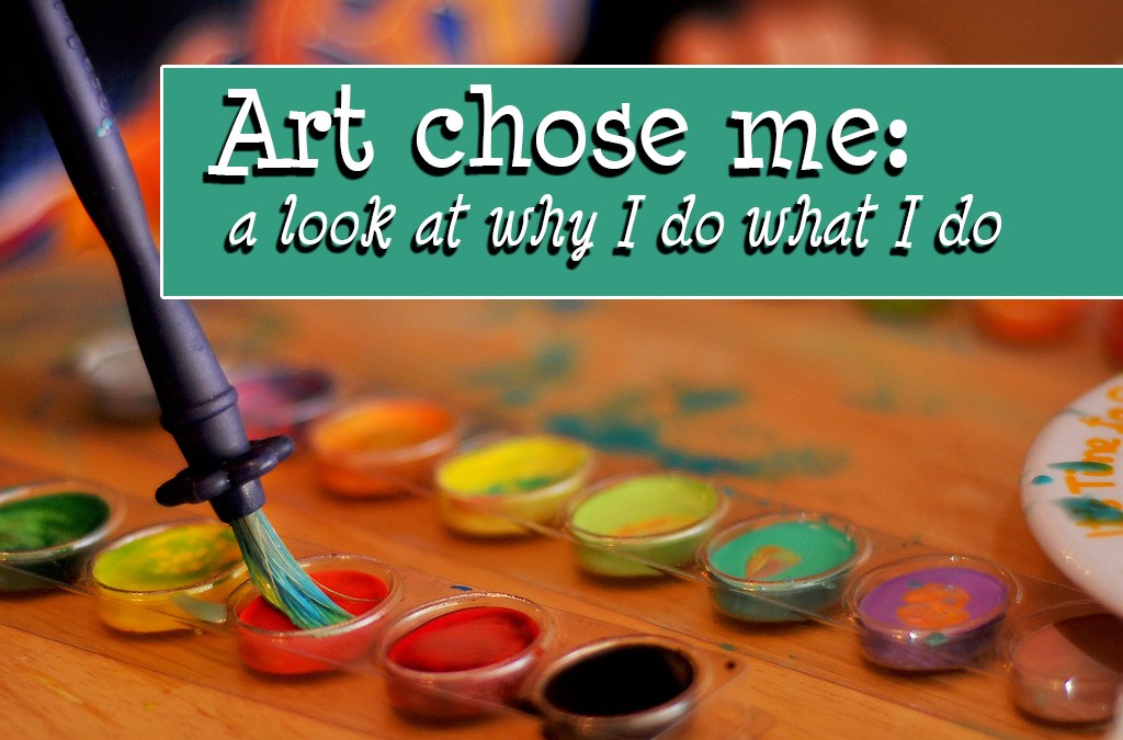 Art chose me: a look at why I do what I do