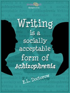 Writing is a socially acceptable form of schizophrenia E.L. Doctorow
