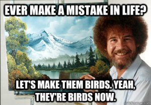 Bob Ross quote: Ever make a mistake in life? Let's make them birds. Yeah, they're birds now.
