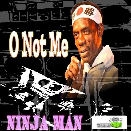 NINJA MAN - OH NOT ME - PLATINUM RECORDING - 2019