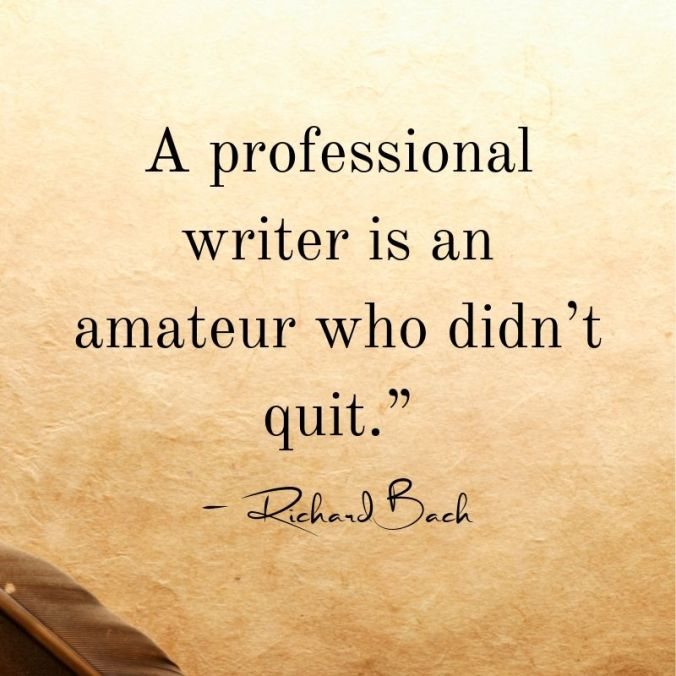 """A professional writer is an amateur who didn't quit."""" — Richard Bach"""