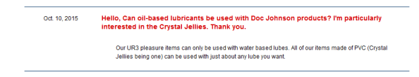 "Customer asking if oil-based lubes can be used with Doc Johnson products, particularly the crystal jellies. Doc rep says: ""Our UR3 pleasure items can only be used with water based lubes. All of our items made of PVC can be used with just about any lube you want"". Way to dodge the actual question!"