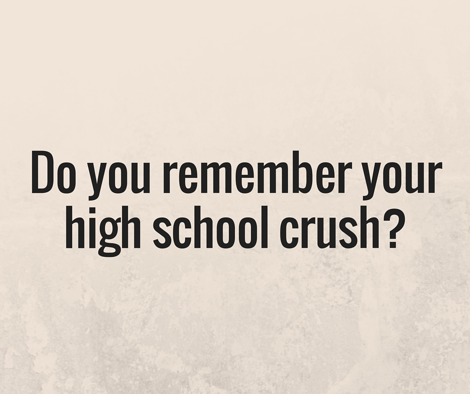 Do you remember your high school crush?