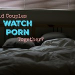 Should You Be Watching Porn As A Couple And Tips For Improving Your Sex Life