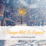 5 Things You Shouldn't Expect When You're Following God