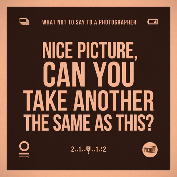 """What not to say to a photographer: """"Nice picture. Can you take another the same as this?"""""""