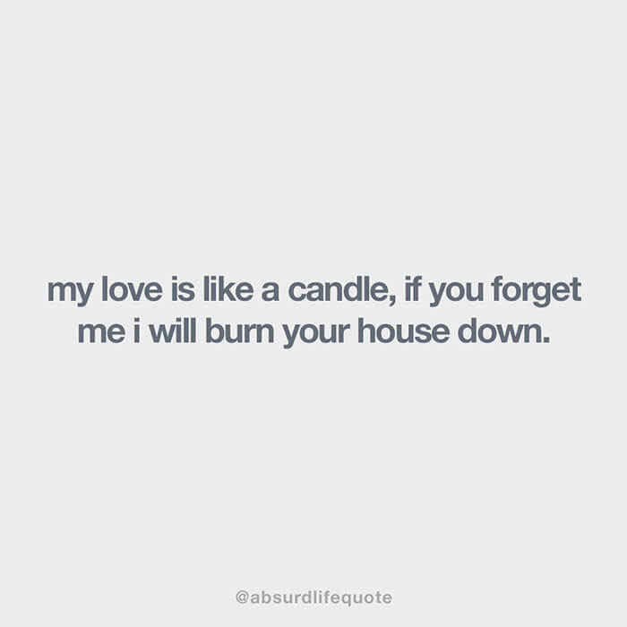 """""""My love is like a candle, if you forget about me I'll burn your house down"""""""