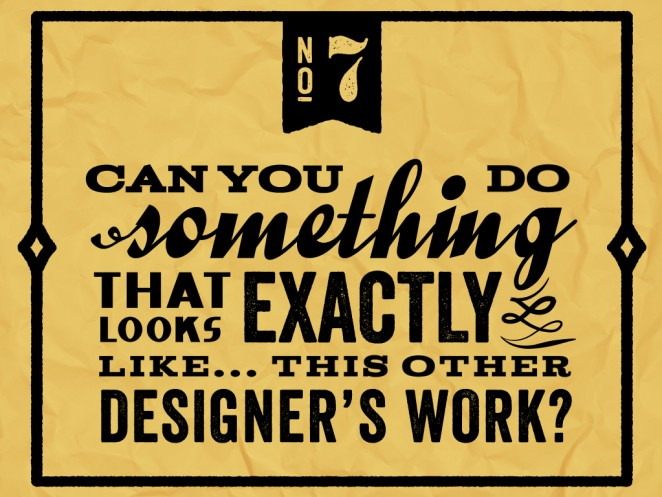 """Do not say to a designer: """"Can you do something that looks exactly like... this other designer's work?"""""""