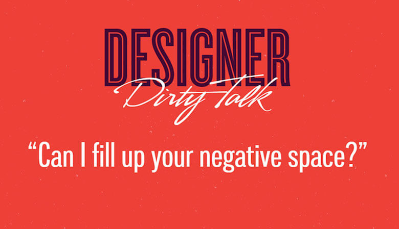 """Designer dirty talk: """"Can I fill your negative space?"""""""