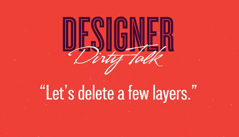 "Designer dirty talk: ""Let's delete a few layers"""
