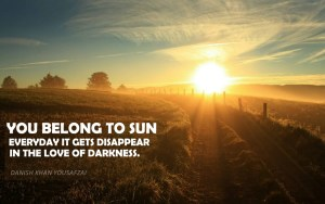 You belong to Sun everyday it gets disappear in the Love of Darkness