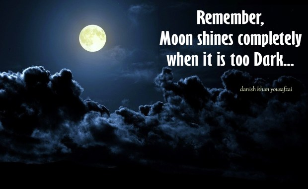 Remember, Moon shines Completely when its is too Dark. (Danish Khan Yousafzai)
