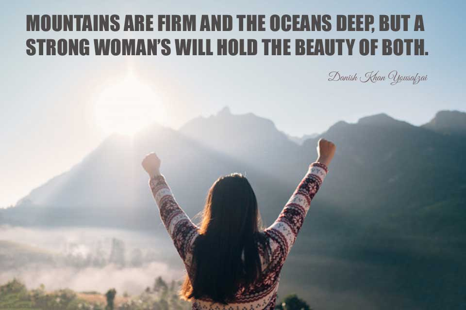 MOUNTAINS ARE FIRM AND THE OCEANS DEEP, BUT A STRONG WOMAN'S WILL HOLD THE BEAUTY OF BOTH.