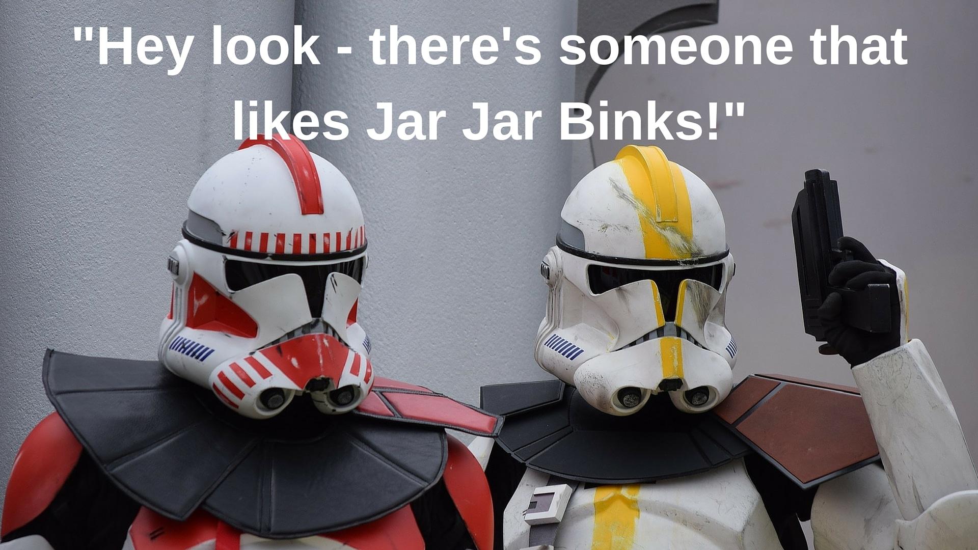 Hey look - there's someone that likes Jar Jar Binks!
