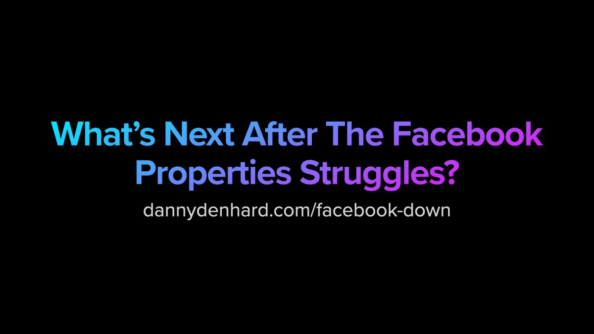 What's Next After The Facebook Properties Struggles? dannydenhard.com