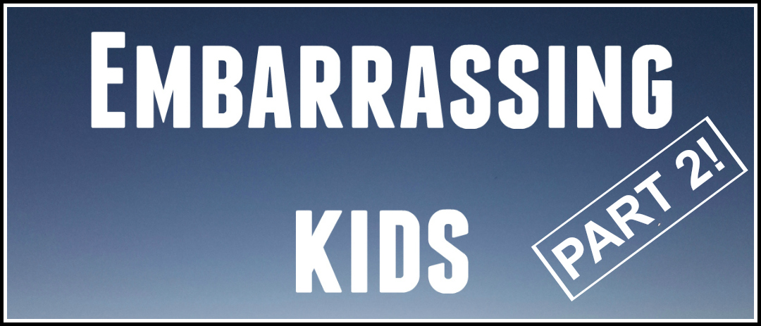 Embarrassing kids – part 2! More stories to read.