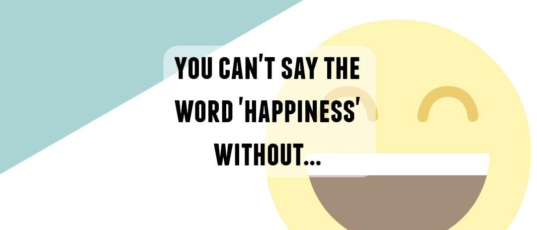 You can't say the word Happiness without…