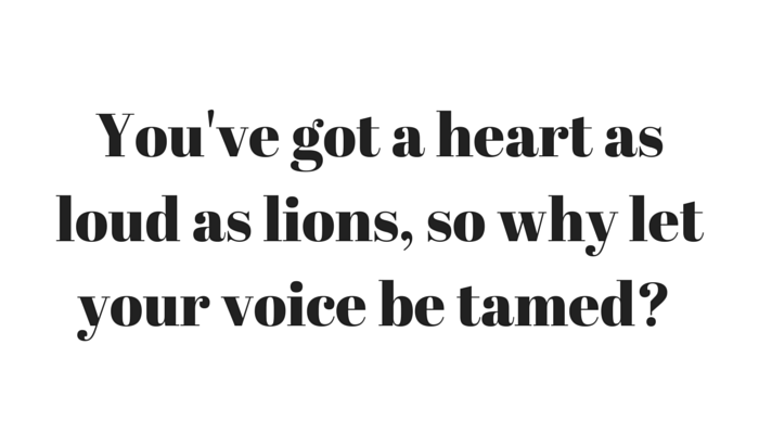 You've got a heart as loud as lions, so why let your voice be tamed?