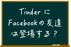 TinderにFacebookの友達は出るの?