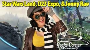 Star Wars Land, D23 Expo, & Jenny Rae - Geeks Corner - Episode 446