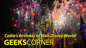Caitie's Birthday at Walt Disney World! - GEEKS CORNER - Episode 804