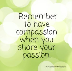 Remember to have compassion when you share your passion