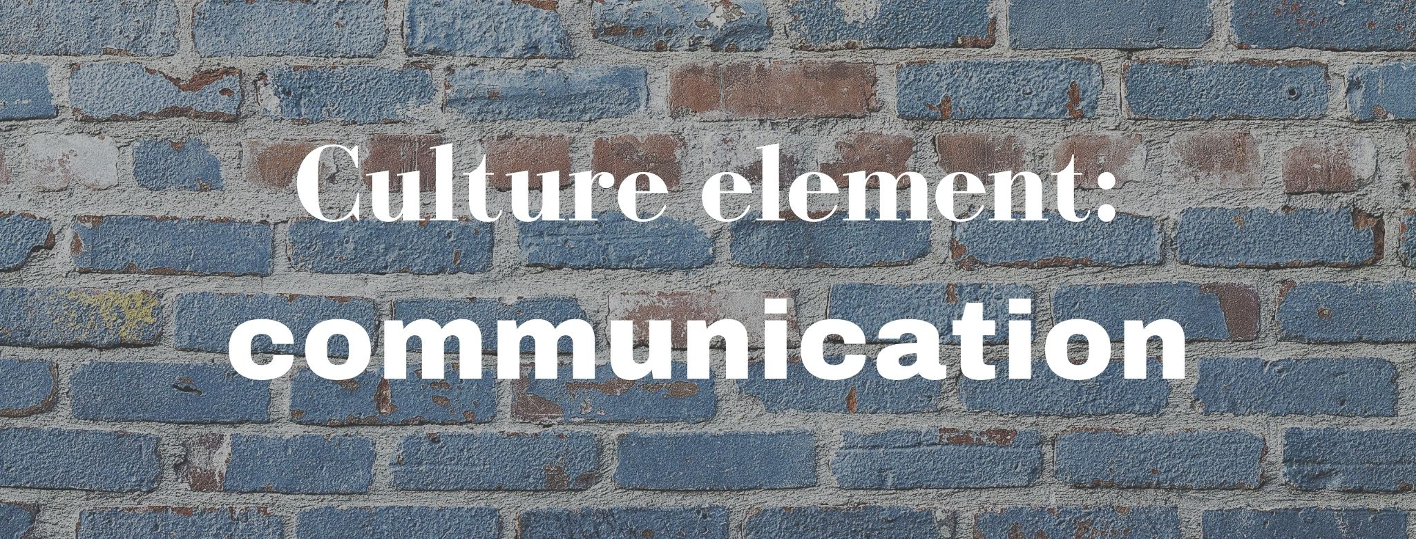 """A blue-painted brick wall with the words """"Culture element: communication"""" superimposed in white"""