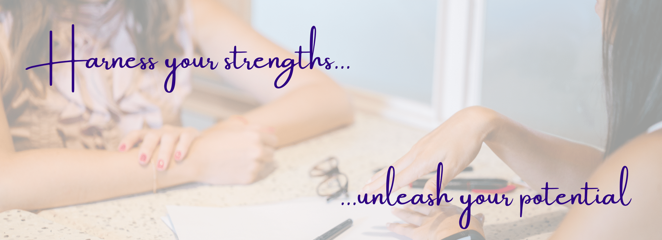 Photo of two women's arms one a table, with text 'Harness your strengths, unleash your potential'. Banner picture for the Leadership and Executive Coaching, Training and Facilitation website of Daria Williamson