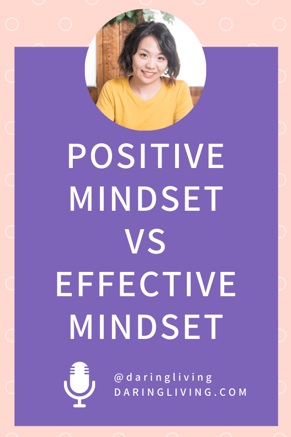You don't have to be positive all the time. In fact, thinking this way will only make you judge yourself and resist how you're actually feeling. Instead learn to build an effective mindset. #daringliving #podcast #lifecoaching