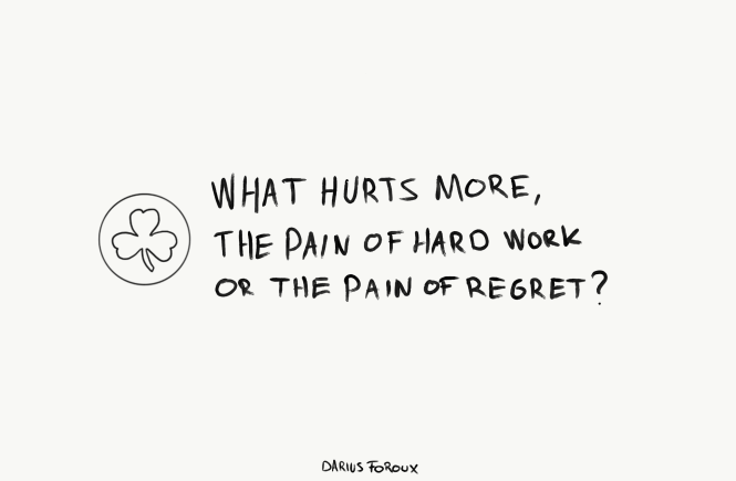 What hurts more. The pain of hard work or the pain of regret