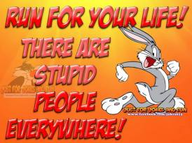 Run For you life stupid people