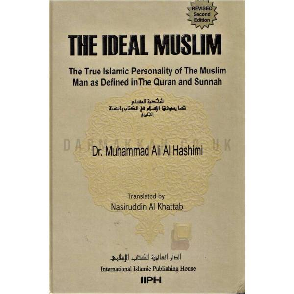 THE IDEAL MUSLIM THE TRUE PERSONALITY OF THE MUSLIM MAN AS DEFINED IN THE QURAN AND SUNNAH