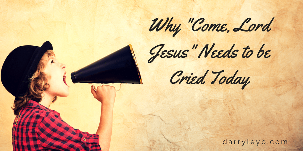 "Why ""Come, Lord Jesus"" Needs to be Cried Today"
