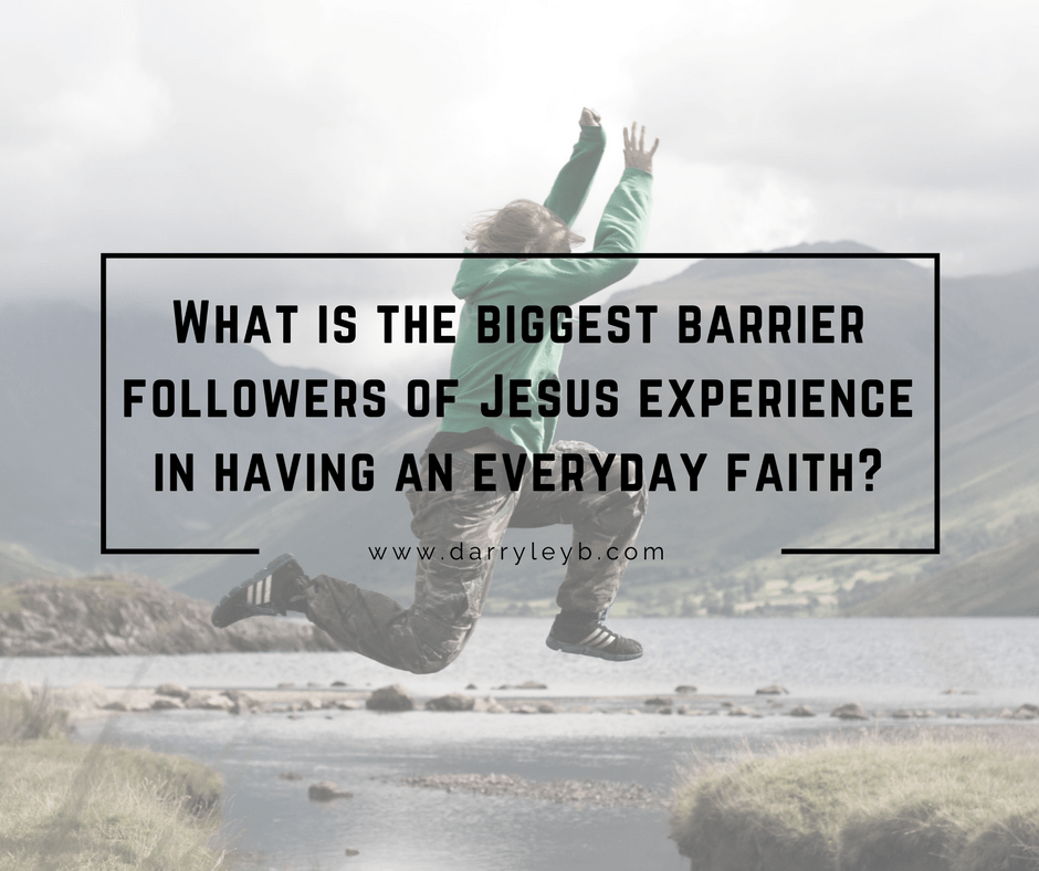 What is the Biggest Barrier Jesus Followers Face in having an Everyday Faith?
