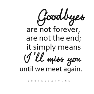goodbyes are not forever, are not the end, it simply means