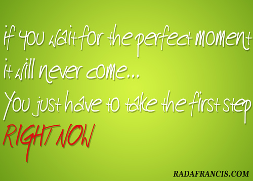 If you wait for the perfect moment it will never come… You just have to take the first step. RIGHT NOW ! Motivational quotes