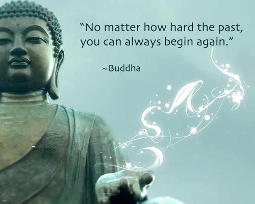 No matter how hard the past , you can always begin again. ~ Buddha quote